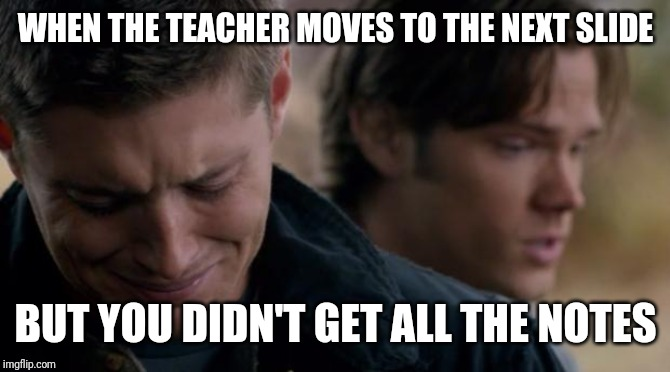 Supernatural: Dean Winchester | WHEN THE TEACHER MOVES TO THE NEXT SLIDE BUT YOU DIDN'T GET ALL THE NOTES | image tagged in supernatural dean winchester | made w/ Imgflip meme maker