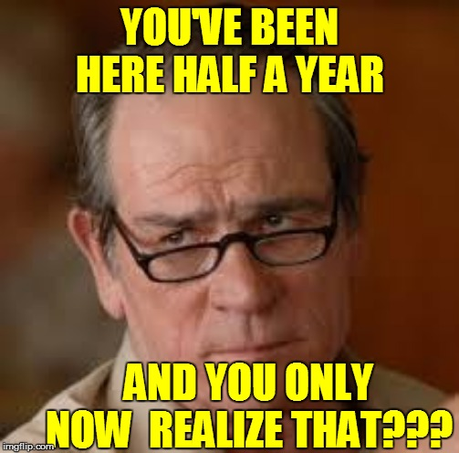 YOU'VE BEEN HERE HALF A YEAR AND YOU ONLY NOW  REALIZE THAT??? | made w/ Imgflip meme maker