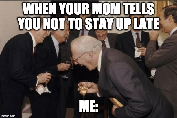 Laughing Men In Suits Meme | WHEN YOUR MOM TELLS YOU NOT TO STAY UP LATE ME: | image tagged in memes,laughing men in suits | made w/ Imgflip meme maker