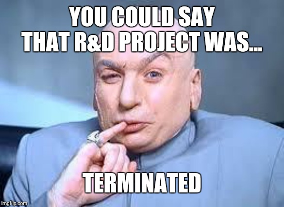 dr evil pinky | YOU COULD SAY THAT R&D PROJECT WAS... TERMINATED | image tagged in dr evil pinky | made w/ Imgflip meme maker