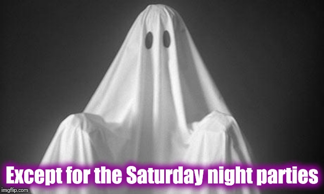 Ghost | Except for the Saturday night parties | image tagged in ghost | made w/ Imgflip meme maker