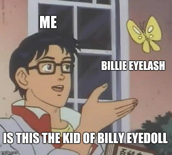 Is This A Pigeon Meme | ME BILLIE EYELASH IS THIS THE KID OF BILLY EYEDOLL | image tagged in memes,is this a pigeon | made w/ Imgflip meme maker