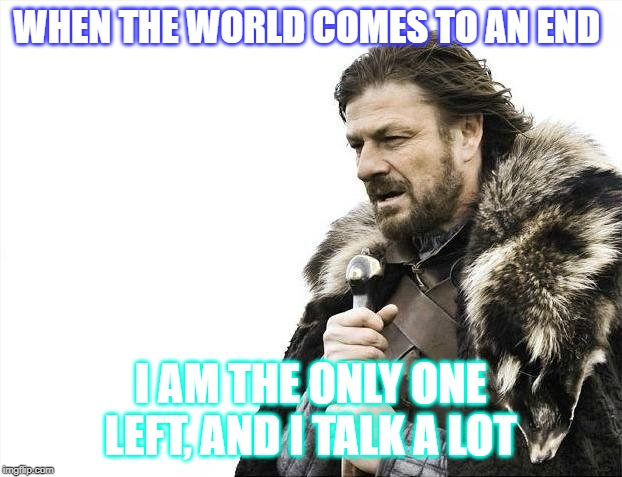 Brace Yourselves X is Coming Meme | WHEN THE WORLD COMES TO AN END I AM THE ONLY ONE LEFT, AND I TALK A LOT | image tagged in memes,brace yourselves x is coming | made w/ Imgflip meme maker