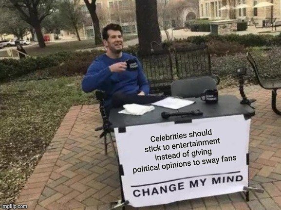 Change My Mind | Celebrities should stick to entertainment instead of giving political opinions to sway fans | image tagged in memes,change my mind | made w/ Imgflip meme maker
