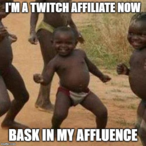 Third World Success Kid Meme | I'M A TWITCH AFFILIATE NOW BASK IN MY AFFLUENCE | image tagged in memes,third world success kid | made w/ Imgflip meme maker