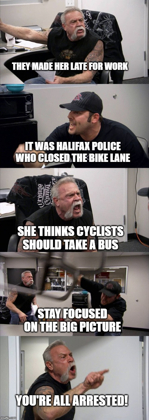 THEY MADE HER LATE FOR WORK; IT WAS HALIFAX POLICE WHO CLOSED THE BIKE LANE; SHE THINKS CYCLISTS SHOULD TAKE A BUS; STAY FOCUSED ON THE BIG PICTURE; YOU'RE ALL ARRESTED! | image tagged in climate change | made w/ Imgflip meme maker