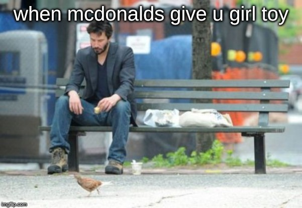 Sad Keanu Meme | when mcdonalds give u girl toy | image tagged in memes,sad keanu,funny memes | made w/ Imgflip meme maker