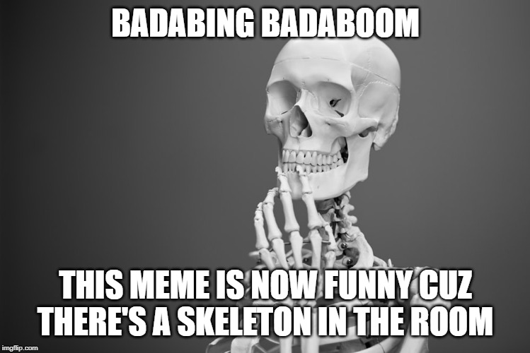 Badabing Badaboom | BADABING BADABOOM THIS MEME IS NOW FUNNY CUZ THERE'S A SKELETON IN THE ROOM | image tagged in skeleton,spooktober | made w/ Imgflip meme maker