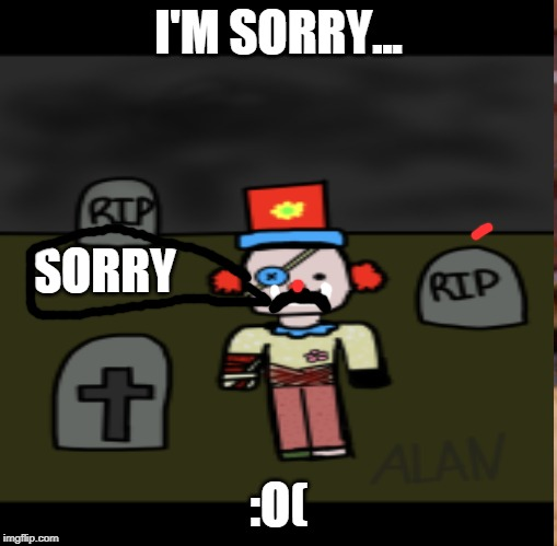 I'm sorry p0is0n_p0p |  I'M SORRY... SORRY; :O( | image tagged in roblox,clowns,sorry | made w/ Imgflip meme maker