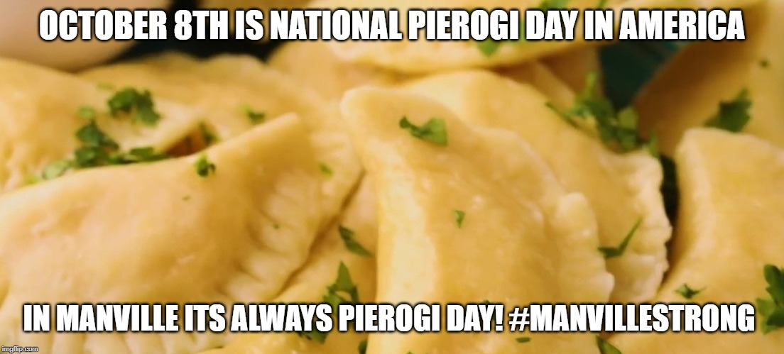Pierogi day in manville | OCTOBER 8TH IS NATIONAL PIEROGI DAY IN AMERICA IN MANVILLE ITS ALWAYS PIEROGI DAY! #MANVILLESTRONG | image tagged in pierogi,lisa payne,manville strong,nj,u r home realty | made w/ Imgflip meme maker