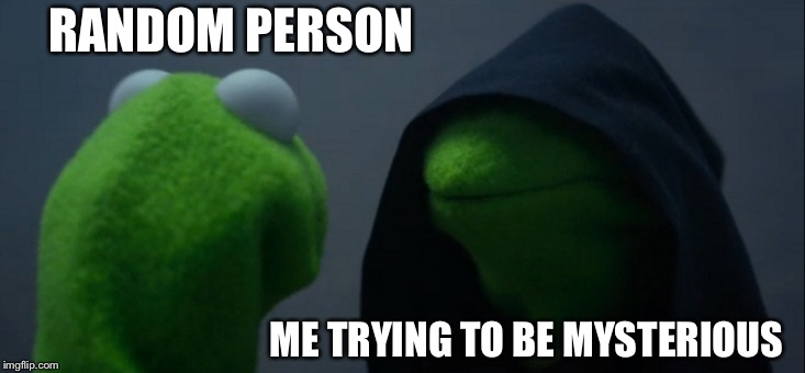 Evil Kermit Meme | RANDOM PERSON ME TRYING TO BE MYSTERIOUS | image tagged in memes,evil kermit | made w/ Imgflip meme maker