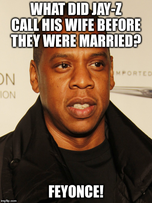 What will he call her if they divorce? | WHAT DID JAY-Z CALL HIS WIFE BEFORE THEY WERE MARRIED? FEYONCE! | image tagged in jay-z,humor,beyonce,jokes,fun | made w/ Imgflip meme maker