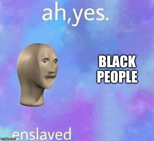 Ah Yes enslaved | BLACK PEOPLE | image tagged in ah yes enslaved | made w/ Imgflip meme maker