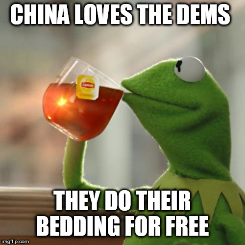 But That's None Of My Business |  CHINA LOVES THE DEMS; THEY DO THEIR BEDDING FOR FREE | image tagged in memes,but thats none of my business,kermit the frog | made w/ Imgflip meme maker