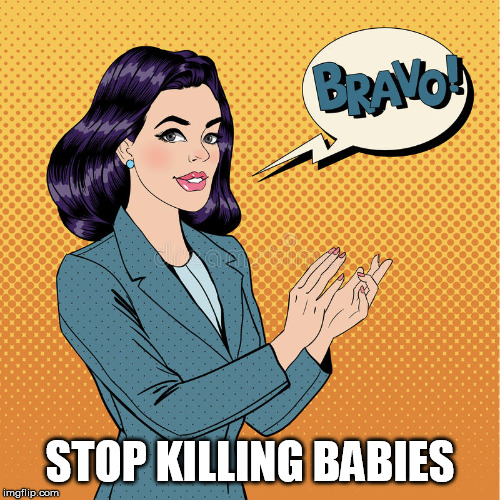 STOP KILLING BABIES | image tagged in applaud | made w/ Imgflip meme maker