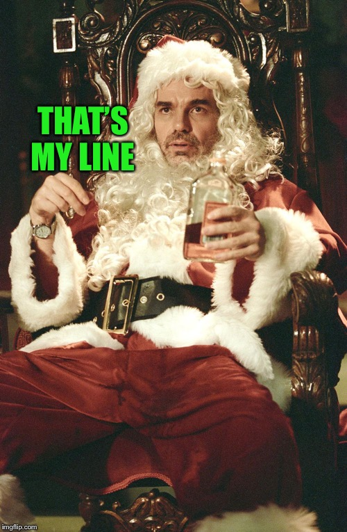 Bad santa | THAT'S MY LINE | image tagged in bad santa | made w/ Imgflip meme maker