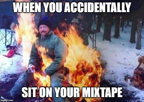 LIGAF | WHEN YOU ACCIDENTALLY SIT ON YOUR MIXTAPE | image tagged in memes,ligaf | made w/ Imgflip meme maker