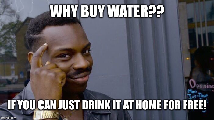 Roll Safe Think About It Meme | WHY BUY WATER?? IF YOU CAN JUST DRINK IT AT HOME FOR FREE! | image tagged in memes,roll safe think about it | made w/ Imgflip meme maker