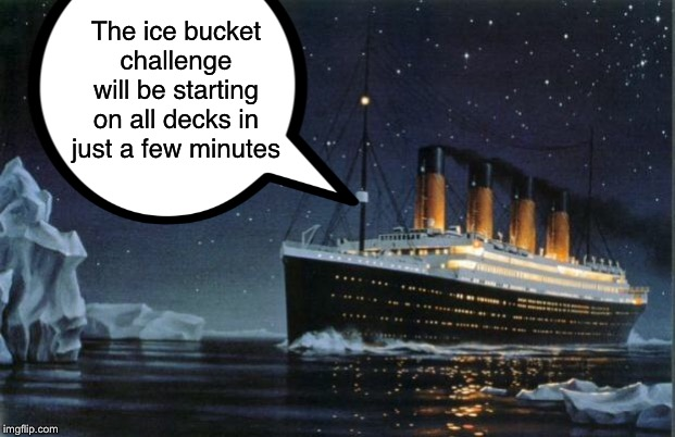 Too soon? | The ice bucket challenge will be starting on all decks in just a few minutes | image tagged in titanic,ice bucket challenge,ice bucket | made w/ Imgflip meme maker