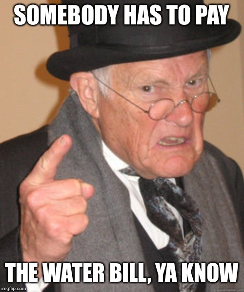Back In My Day Meme | SOMEBODY HAS TO PAY THE WATER BILL, YA KNOW | image tagged in memes,back in my day | made w/ Imgflip meme maker