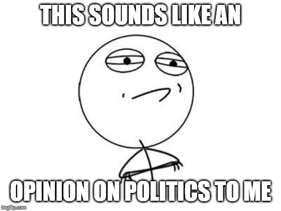 Challenge Accepted Rage Face Meme | THIS SOUNDS LIKE AN OPINION ON POLITICS TO ME | image tagged in memes,challenge accepted rage face | made w/ Imgflip meme maker