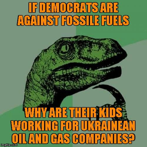 Asking for a friend |  IF DEMOCRATS ARE AGAINST FOSSILE FUELS; WHY ARE THEIR KIDS WORKING FOR UKRAINEAN OIL AND GAS COMPANIES? | image tagged in memes,philosoraptor,pelosi,biden,ukraine | made w/ Imgflip meme maker