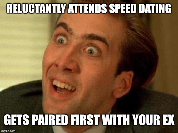 Nicolas cage | RELUCTANTLY ATTENDS SPEED DATING GETS PAIRED FIRST WITH YOUR EX | image tagged in nicolas cage | made w/ Imgflip meme maker