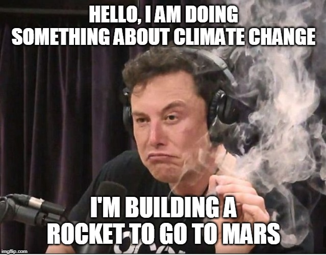 Elon Musk smoking a joint | HELLO, I AM DOING SOMETHING ABOUT CLIMATE CHANGE I'M BUILDING A ROCKET TO GO TO MARS | image tagged in elon musk smoking a joint | made w/ Imgflip meme maker