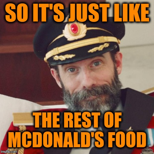 SO IT'S JUST LIKE THE REST OF MCDONALD'S FOOD | image tagged in captain obvious | made w/ Imgflip meme maker