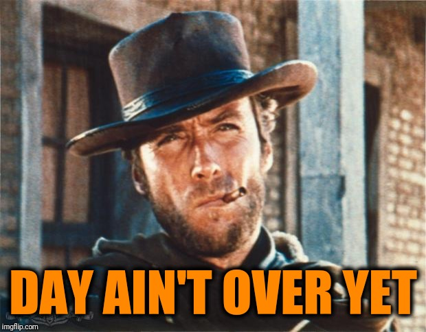 DAY AIN'T OVER YET | image tagged in clint eastwood | made w/ Imgflip meme maker