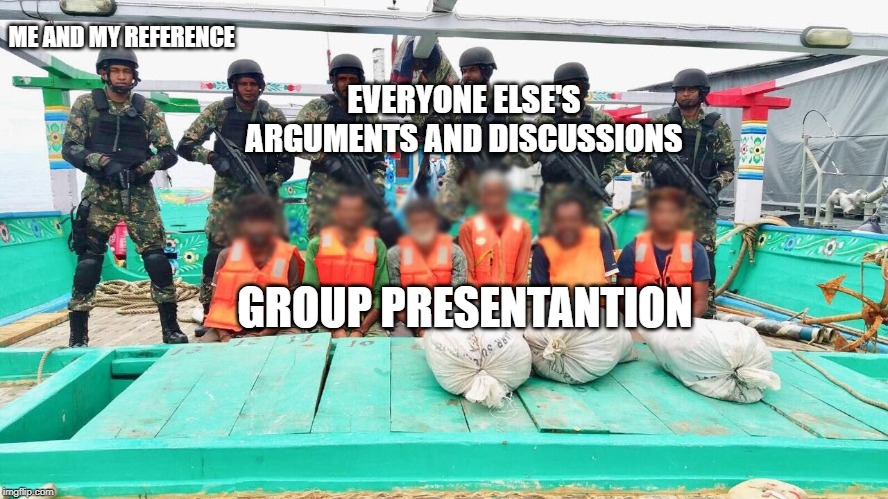 ME AND MY REFERENCE EVERYONE ELSE'S ARGUMENTS AND DISCUSSIONS GROUP PRESENTANTION | image tagged in maldivan coast guard | made w/ Imgflip meme maker