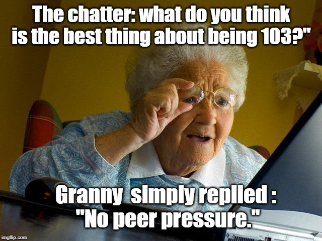"Granny's internet chating |  The chatter: what do you think is the best thing about being 103?""; Granny  simply replied :  ""No peer pressure."" 