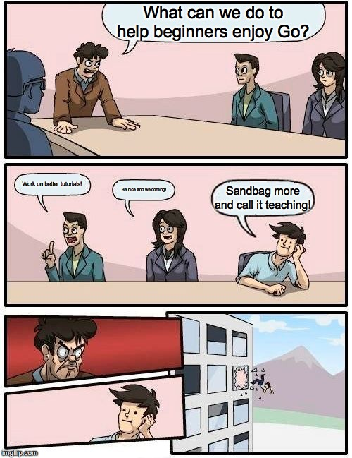 Boardroom Meeting Suggestion Meme |  What can we do to help beginners enjoy Go? Work on better tutorials! Be nice and welcoming! Sandbag more and call it teaching! | image tagged in memes,boardroom meeting suggestion | made w/ Imgflip meme maker
