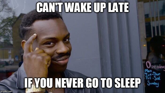 Roll Safe Think About It Meme | CAN'T WAKE UP LATE IF YOU NEVER GO TO SLEEP | image tagged in memes,roll safe think about it | made w/ Imgflip meme maker