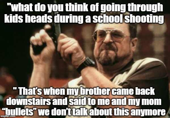 "Am I The Only One Around Here | ""what do you think of going through kids heads during a school shooting "" That's when my brother came back downstairs and said to me and my  