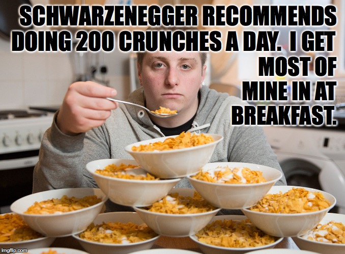 Don't just sit dere.  Eat someting! |  SCHWARZENEGGER RECOMMENDS DOING 200 CRUNCHES A DAY.  I GET; MOST OF MINE IN AT BREAKFAST. | image tagged in memes,arnold,crunches,breakfast,nom nom nom | made w/ Imgflip meme maker