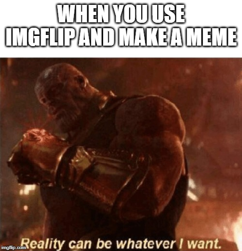 Reality can be whatever I want. | WHEN YOU USE IMGFLIP AND MAKE A MEME | image tagged in reality can be whatever i want | made w/ Imgflip meme maker