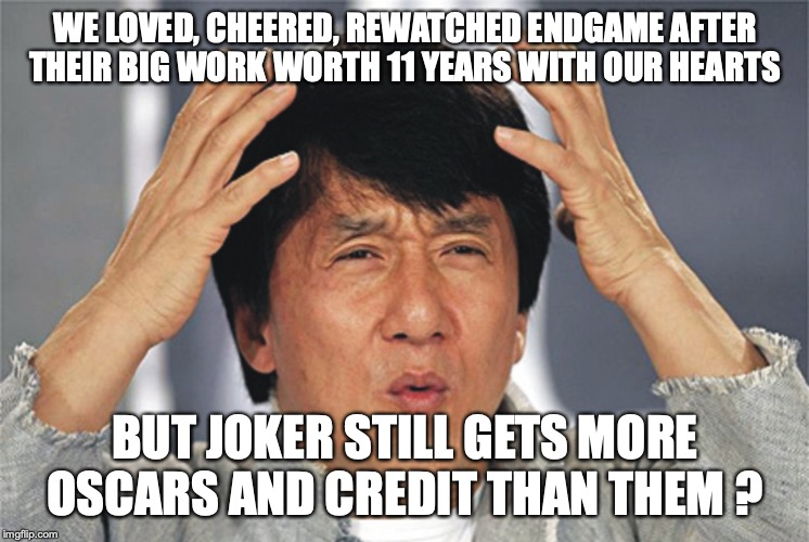 Jackie Chan Confused | WE LOVED, CHEERED, REWATCHED ENDGAME AFTER THEIR BIG WORK WORTH 11 YEARS WITH OUR HEARTS BUT JOKER STILL GETS MORE OSCARS AND CREDIT THAN TH | image tagged in jackie chan confused | made w/ Imgflip meme maker
