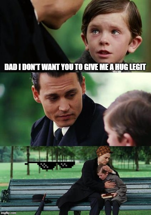 Finding Neverland Meme | DAD I DON'T WANT YOU TO GIVE ME A HUG LEGIT | image tagged in memes,finding neverland | made w/ Imgflip meme maker