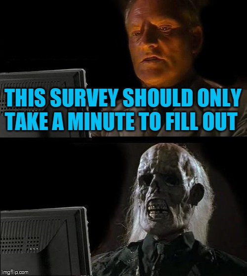 Ill Just Wait Here Meme | THIS SURVEY SHOULD ONLY TAKE A MINUTE TO FILL OUT | image tagged in memes,ill just wait here | made w/ Imgflip meme maker
