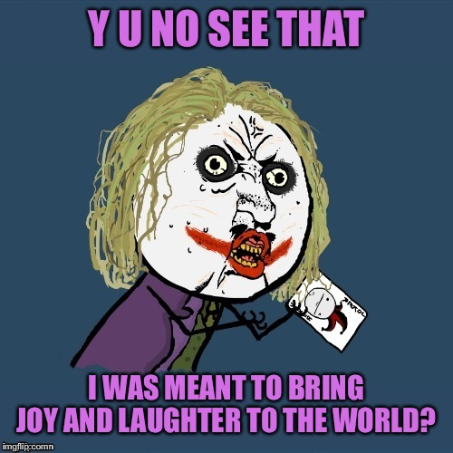 My mama always said... |  Y U NO SEE THAT; I WAS MEANT TO BRING JOY AND LAUGHTER TO THE WORLD? | image tagged in memes,funny,y u no joker,movie quotes,joaquin phoenix,joker movie | made w/ Imgflip meme maker