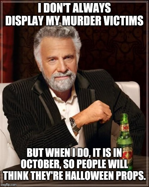 Halloween is the best time to show off your ax murdering skills. |  I DON'T ALWAYS DISPLAY MY MURDER VICTIMS; BUT WHEN I DO, IT IS IN OCTOBER, SO PEOPLE WILL THINK THEY'RE HALLOWEEN PROPS. | image tagged in memes,the most interesting man in the world,halloween,funny,funny memes | made w/ Imgflip meme maker