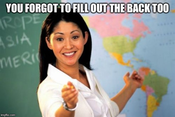 Unhelpful High School Teacher Meme | YOU FORGOT TO FILL OUT THE BACK TOO | image tagged in memes,unhelpful high school teacher | made w/ Imgflip meme maker