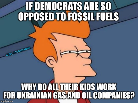 Things that make you go hmmmm.... |  IF DEMOCRATS ARE SO OPPOSED TO FOSSIL FUELS; IG@4_TOUCHDOWNS; WHY DO ALL THEIR KIDS WORK FOR UKRAINIAN GAS AND OIL COMPANIES? | image tagged in climate change,fossil fuel,democrats | made w/ Imgflip meme maker