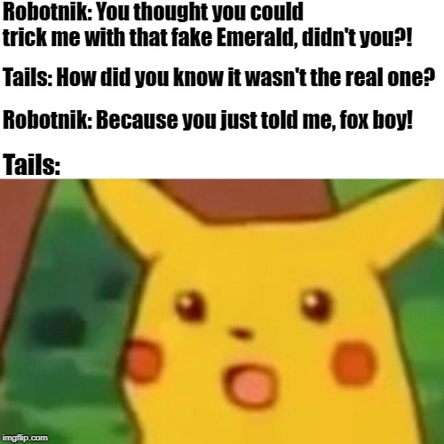 A bit from Sonic Adventure 2. | Robotnik: You thought you could trick me with that fake Emerald, didn't you?! Tails: How did you know it wasn't the real one? Robotnik: Beca | image tagged in memes,surprised pikachu,sonic,sonic the hedgehog,sonic adventure 2,tails | made w/ Imgflip meme maker