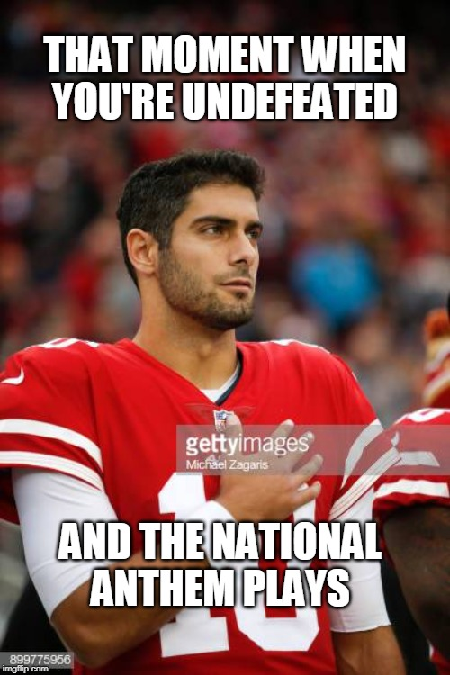 Leadership in Action |  THAT MOMENT WHEN YOU'RE UNDEFEATED; AND THE NATIONAL ANTHEM PLAYS | image tagged in garoppolo,49ers,san francisco 49ers,patriotism,patriotic,nfl football | made w/ Imgflip meme maker