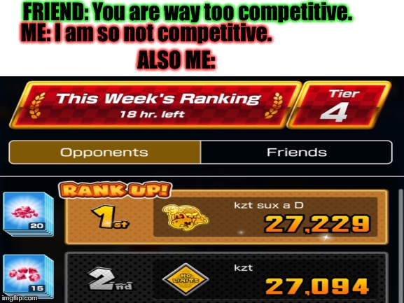 Me in a nutshell. | FRIEND: You are way too competitive. ME: I am so not competitive. ALSO ME: | image tagged in mario kart,mario kart tour,nintendo | made w/ Imgflip meme maker