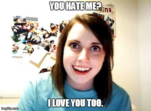 Overly Attached Girlfriend Meme | YOU HATE ME? I LOVE YOU TOO. | image tagged in memes,overly attached girlfriend | made w/ Imgflip meme maker