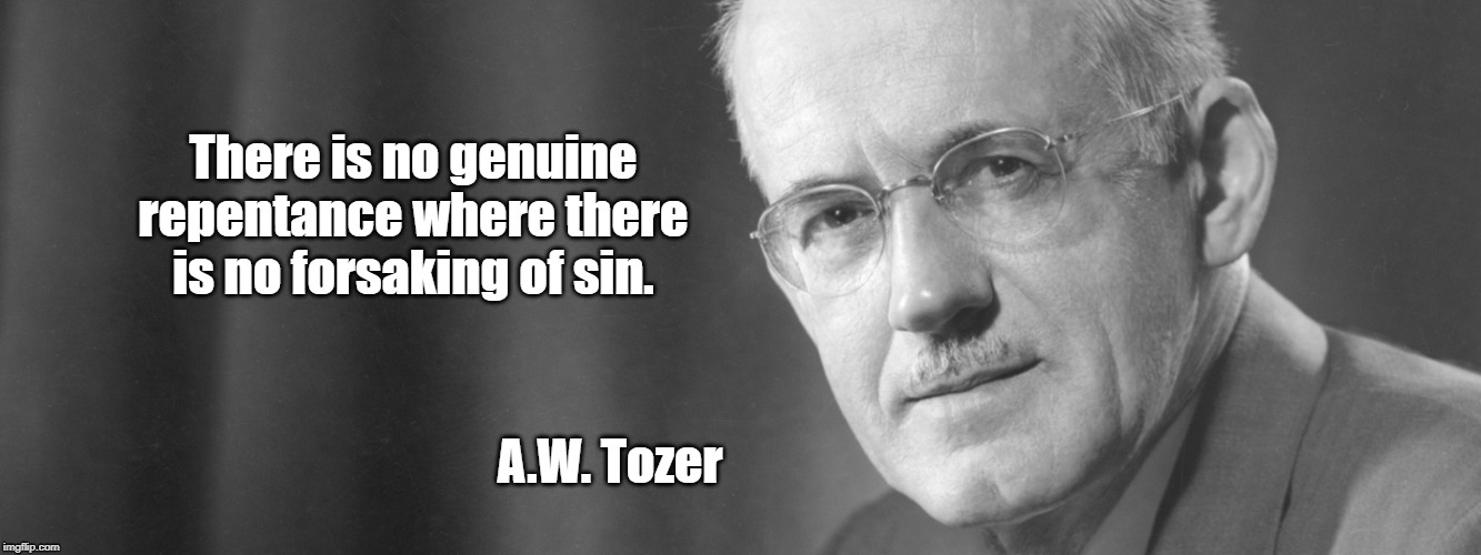 there is no genuine repentance where there is no forsaking of sin | There is no genuine repentance where there is no forsaking of sin. A.W. Tozer | image tagged in tozer,spiritual,religious | made w/ Imgflip meme maker