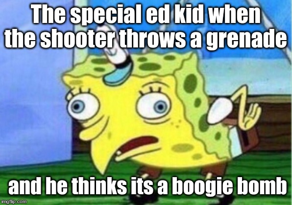 Mocking Spongebob |  The special ed kid when the shooter throws a grenade; and he thinks its a boogie bomb | image tagged in memes,mocking spongebob | made w/ Imgflip meme maker